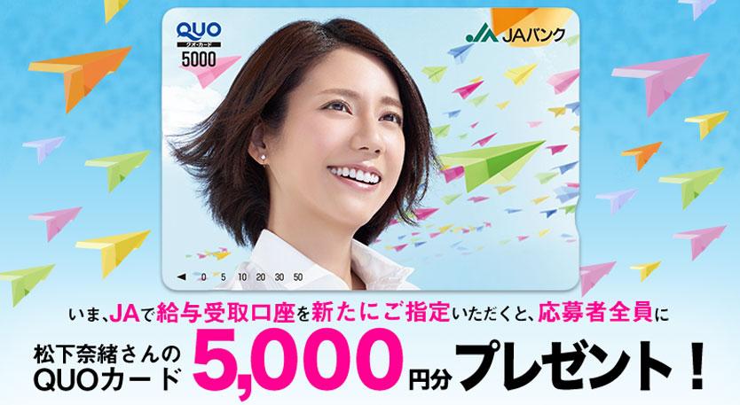 がんばれ社会人!応援キャンペーン!いまJAで給与受取口座を新たにご指定いただくと、応募者全員に松下奈緒さんのQUOカード5,000円分プレゼント!
